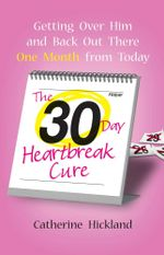 The 30-Day Heartbreak Cure : Getting Over Him and Back Out There One Month from Today - Catherine Hickland
