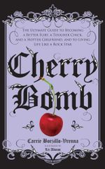 Cherry Bomb : The Ultimate Guide to Becoming a Better Flirt, a Tougher Chick, and a Hotter Girlfriend--and to Living Life Like a Rock Star - Carrie Borzillo-Vrenna