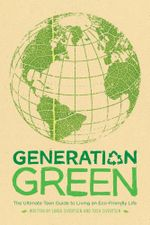 Generation Green : The Ultimate Teen Guide to Living an Eco-Friendly Life - Linda Sivertsen