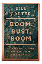 Boom, Bust, Boom : A Story About Copper, the Metal that Runs the World - Bill Carter