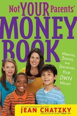 Not Your Parents' Money Book :  Making, Saving, and Spending Your Own Money - Jean Chatzky