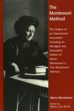 The Montessori Method : The Origins of an Educational Innovation: Including an Abridged and Annotated Edition of Maria Montessori's the Montes - Gerald Lee Gutek