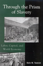 Through the Prism of Slavery : Labor, Capital, and World Economy - Dale W. Tomich