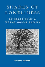 Shades of Loneliness : Pathologies of a Technological Society - Richard Stivers