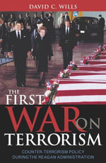 The First War on Terrorism : Counter-Terrorism Policy During the Reagan Administration - David C. Wills