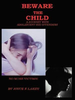 BEWARE THE CHILD : A Journey With Adolescent Sex Offenders - Joyce , F. Lakey