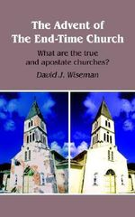 Advent of The End-Time Church :  What Are the True and Apostate Churches? - David J. Wiseman