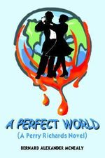 Perfect World :  A Perry Richards Novel - BERNARD ALEXAN MCNEALY