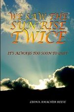 We Saw the Sun Rise Twice :  It's Always Too Soon to Quit - LEONA AMACHER REESE