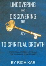 UNCOVERING and DISCOVERING THE KEY TO SPIRITUAL GROWTH : PERSONAL PEACE, LOVE and THE SURVIVAL of the PLANET - RICH KAE