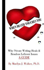 When Death Touches You : Why Private Writing Heals & Resolves Leftover Issues a Guide - Marilyn  J. Walker Ph.D.