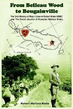 From Belleau Wood to Bougainville :  The Oral History of Major General Robert Blake USMC and the Travel Journal of Rosselet Wallace Blake - Robert Wallace Blake