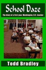 School Daze :  The Diary of a First Year, Washington, D.C. Teacher - Todd Bradley
