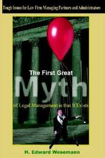 First Great Myth of Legal Management is That It Exists :  Tough Issues for Law Firm Managing Partners and Administrators - H. Edward Wesemann