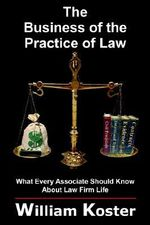 Business of the Practice of Law :  What Every Associate Should Know about Law Firm Life - William Koster