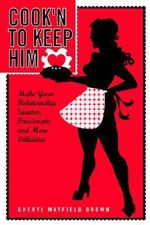 Cook'N to Keep Him :  Make Your Relationship Sweeter, Passionate and More Delicious - Cheryl Mayfiel Brown