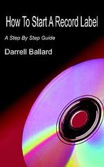 How To Start A Record Label :  A Step by Step Guide - Darrell Ballard