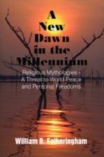 New Dawn in the Millennium :  Religious Mythologies - A Threat to World Peace and Personal Freedoms - William B. Fotheringham