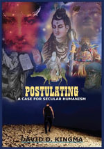 POSTULATING : A CASE FOR SECULAR HUMANISM - DAVID O. KINGMA