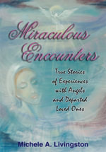 Miraculous Encounters : True Stories of Experiences with Angels and Departed Loved Ones - Michele , A. Livingston
