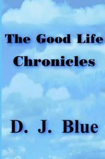 The Good Life Chronicles - D. J. Blue