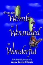 From the Womb to Wounded to Wonderful :  The Transformations - Lucky  Caswell Harris