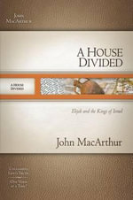 A House Divided : Elijah and the Kings of Israel - John MacArthur