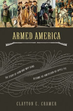 Armed America : The Remarkable Story of How and Why Guns Became as American as Apple Pie - Clayton Cramer