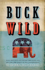 Buck Wild : How Republicans Broke the Bank and Became the Party of Big Government - Stephen Slivinski