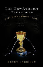 The New Atheist Crusaders and Their Unholy Grail : The Misguided Quest to Destroy Your Faith - Becky Garrison