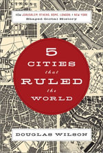 Five Cities That Ruled the World : How Jerusalem, Athens, Rome, London, and New York Shaped Global History - Douglas Wilson