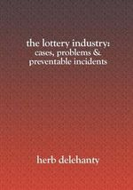 The Lottery Industry : Cases, Problems & Preventable Incidents - Herb Delehanty