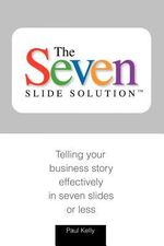 7-Slide Solution(tm) : Telling Your Business Story in 7 Slides or Less - Paul J Kelly