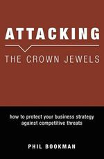 Attacking the Crown Jewels : How to Protect Your Business Strategy Against Competitive Threats - Phil Bookman