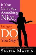 If You Can't Say Something Nice, What Do You Say? : Practical Solutions for Working Together Better - Sarita Maybin