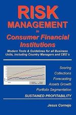 Risk Management in Consumer Financial Institutions : Modern Tools & Guidelines for All Business Units, Including Country Managers and Ceos - Jesus Cornejo