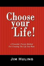 Choose Your Life! : A Powerful, Proven Method for Creating the Life You Want - Jim Huling