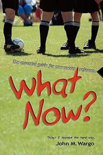What Now? : The Essential Guide for New Soccer Referees - John M Wargo