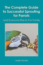 The Complete Guide to Successful Sprouting for Parrots : And Everyone Else in the Family - Leslie Morn