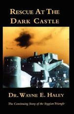 Rescue at the Dark Castle : The Continuing Story of the Stygian Triangle - Wayne E Haley