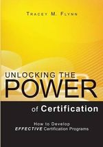 Unlocking the Power of Certification : How to Develop Effective Certification Programs - Tracey M Flynn