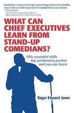 What Can Chief Executives Learn From Standup Comedians? : Fifty Essential Skills Top Performers Perfect. - Roger Edward Jones