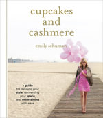 Cupcakes and Cashmere : A Design Guide For Defining Your Style, Reinventing Your Space, And Entertaining With Ease - Emily Schuman