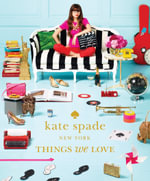Things We Love : Twenty Years of Inspiration, Intriguing Bits and Other Curiosities - Kate Spade New York