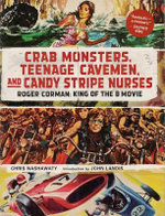 Crab Monsters, Teenage Cavemen, and Candy Stripe Nurses : Roger Corman, King of the B-Movie - Chris Nashawaty