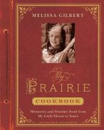 My Prairie Cookbook : Memories and Frontier Food from My Little House to Yours - Melissa Gilbert