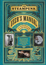 The Steampunk User's Manual : An Illustrated Practical and Whimsical Guide to Creating Retro-Futurist Dreams - Jeff VanderMeer