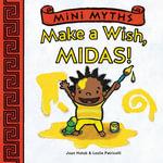 Mini Myths : Make a Wish, Midas! - Joan Holub