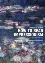 How to Read the Impressionists : Ways of Looking - James H Rubin