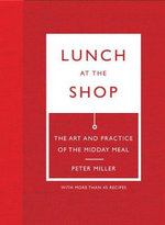 Lunch at the Shop : The Art and Practice of the Midday Meal - Peter Miller